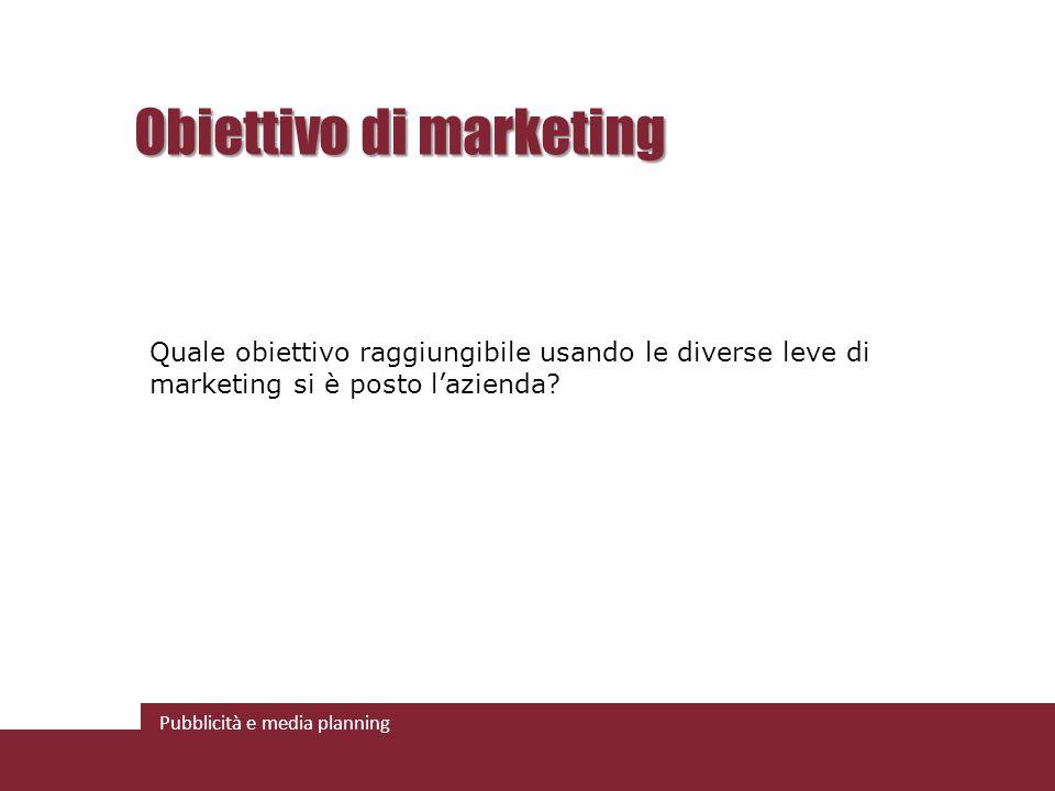 Pubblicità e media planning Obiettivo di marketing Quale obiettivo raggiungibile usando le diverse leve di marketing si è posto lazienda?