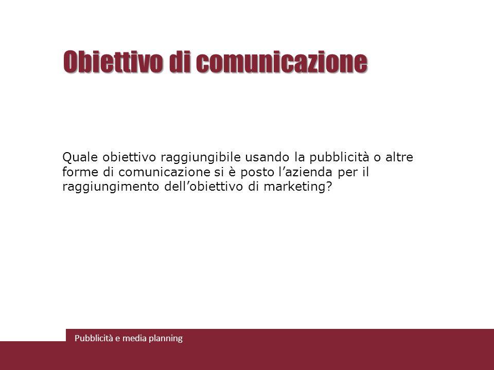 Pubblicità e media planning Obiettivo di comunicazione Quale obiettivo raggiungibile usando la pubblicità o altre forme di comunicazione si è posto lazienda per il raggiungimento dellobiettivo di marketing?