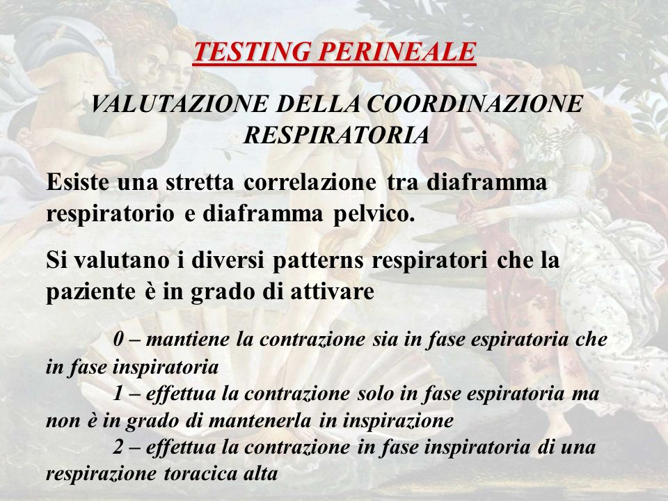 TESTING PERINEALE VALUTAZIONE DELLA COORDINAZIONE RESPIRATORIA Esiste una stretta correlazione tra diaframma respiratorio e diaframma pelvico.