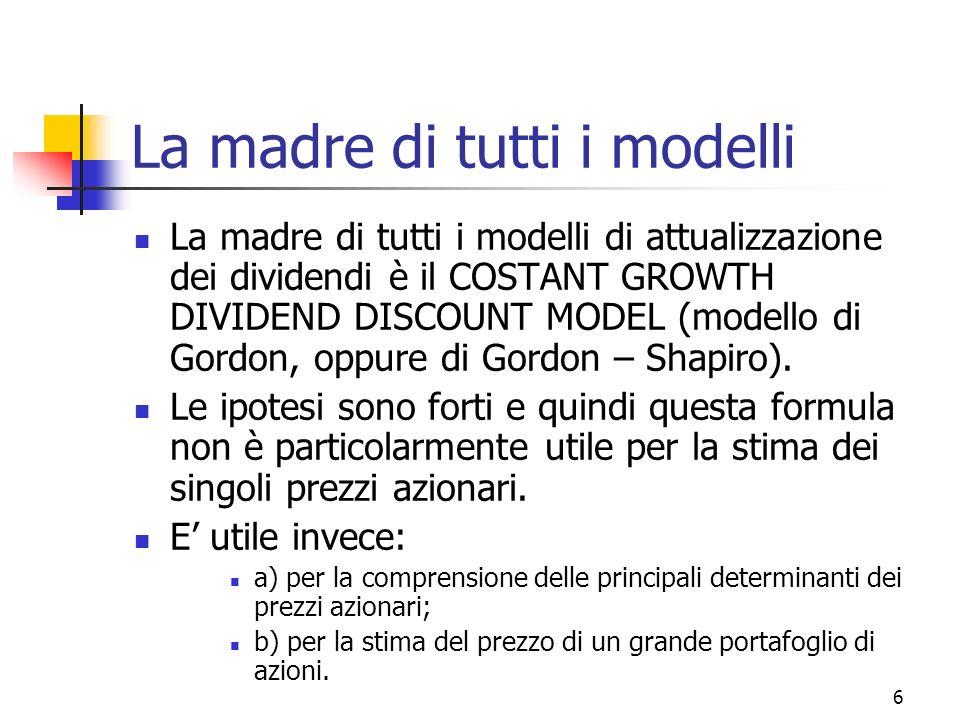 7 Il modello 3 ipotesi: Il flusso di dividendi è perpetuo I dividendi crescono sempre a un tasso costante pari a g Il tasso di sconto è maggiore di g Gli elementi sono in progressione geometrica, la ragione è (1+g)/(1+r) Si ottiene: P = D 0 (1+g) / (r-g) = D 1 / (r-g) È un modello molto astratto ma molto utile !