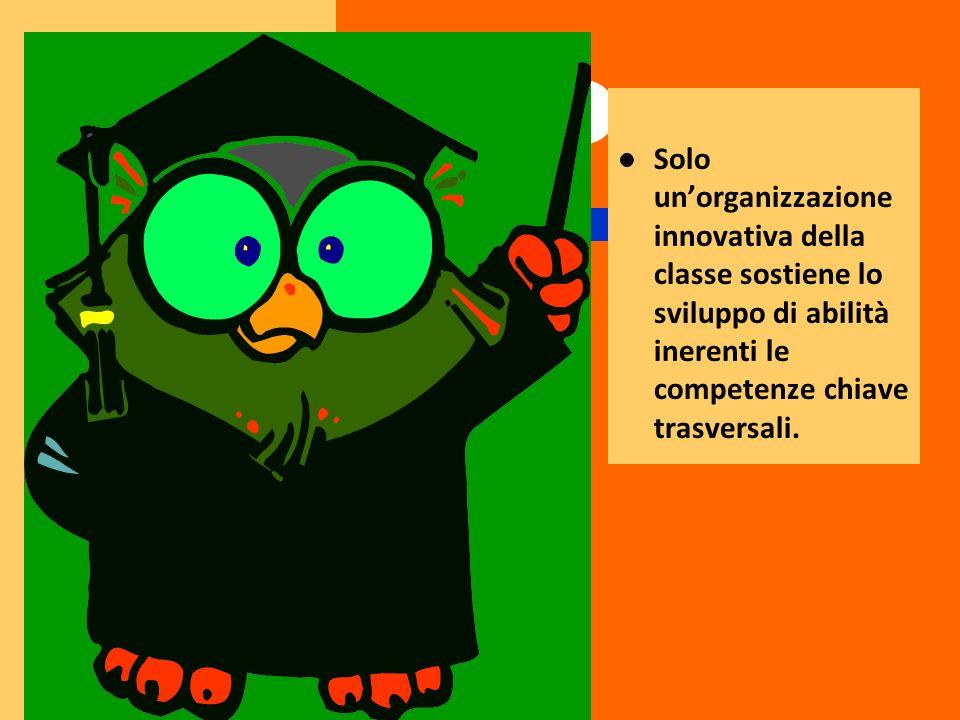 Solo unorganizzazione innovativa della classe sostiene lo sviluppo di abilità inerenti le competenze chiave trasversali.