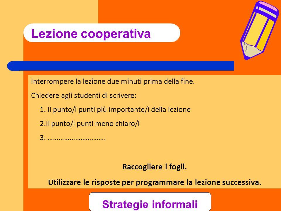 Lezione cooperativa Interrompere la lezione due minuti prima della fine. Chiedere agli studenti di scrivere: 1. Il punto/i punti più importante/i dell