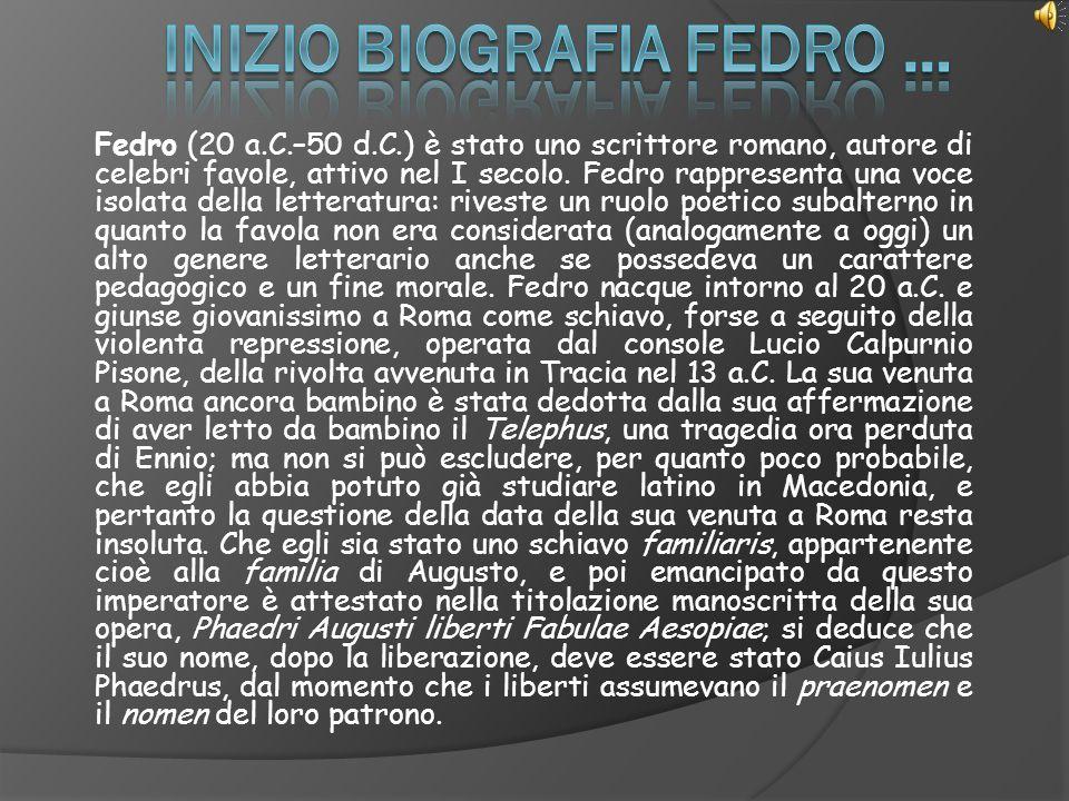 Fedro (20 a.C.–50 d.C.) è stato uno scrittore romano, autore di celebri favole, attivo nel I secolo. Fedro rappresenta una voce isolata della letterat