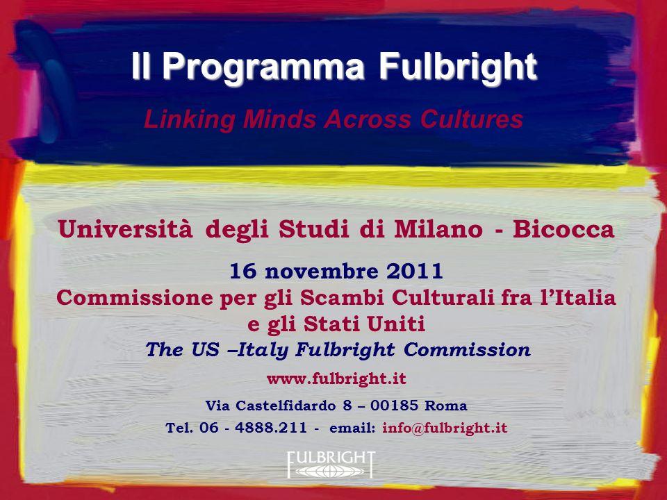 Università degli Studi di Milano - Bicocca 16 novembre 2011 Commissione per gli Scambi Culturali fra lItalia e gli Stati Uniti The US –Italy Fulbright Commission www.fulbright.it Via Castelfidardo 8 – 00185 Roma Tel.