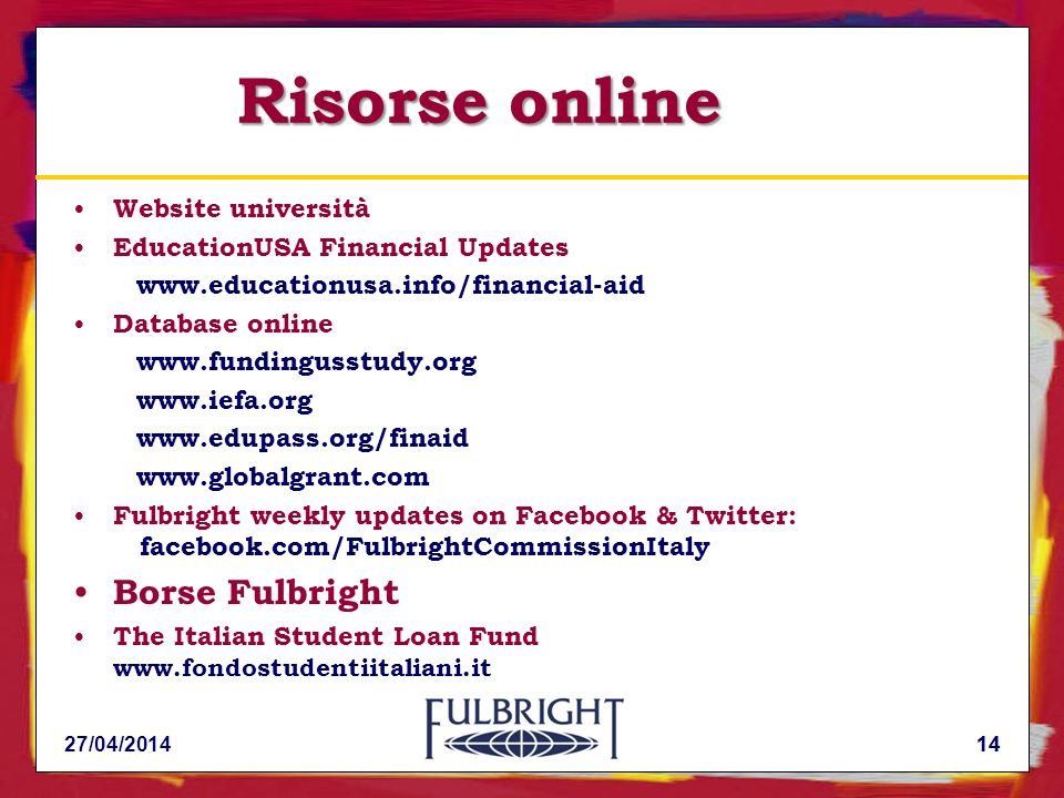 14 Risorse online Website università EducationUSA Financial Updates www.educationusa.info/financial-aid Database online www.fundingusstudy.org www.iefa.org www.edupass.org/finaid www.globalgrant.com Fulbright weekly updates on Facebook & Twitter: facebook.com/FulbrightCommissionItaly Borse Fulbright The Italian Student Loan Fund www.fondostudentiitaliani.it 27/04/201414