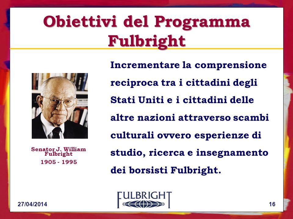 27/04/201416 Incrementare la comprensione reciproca tra i cittadini degli Stati Uniti e i cittadini delle altre nazioni attraverso scambi culturali ovvero esperienze di studio, ricerca e insegnamento dei borsisti Fulbright.