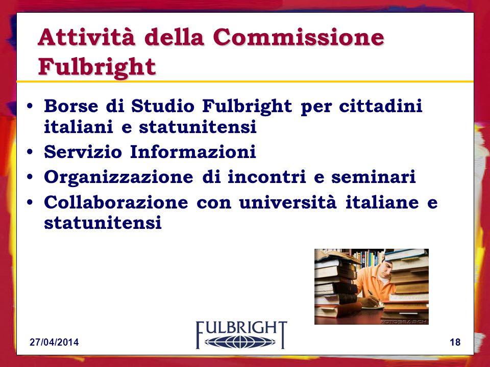 18 Attività della Commissione Fulbright Borse di Studio Fulbright per cittadini italiani e statunitensi Servizio Informazioni Organizzazione di incontri e seminari Collaborazione con università italiane e statunitensi 27/04/201418