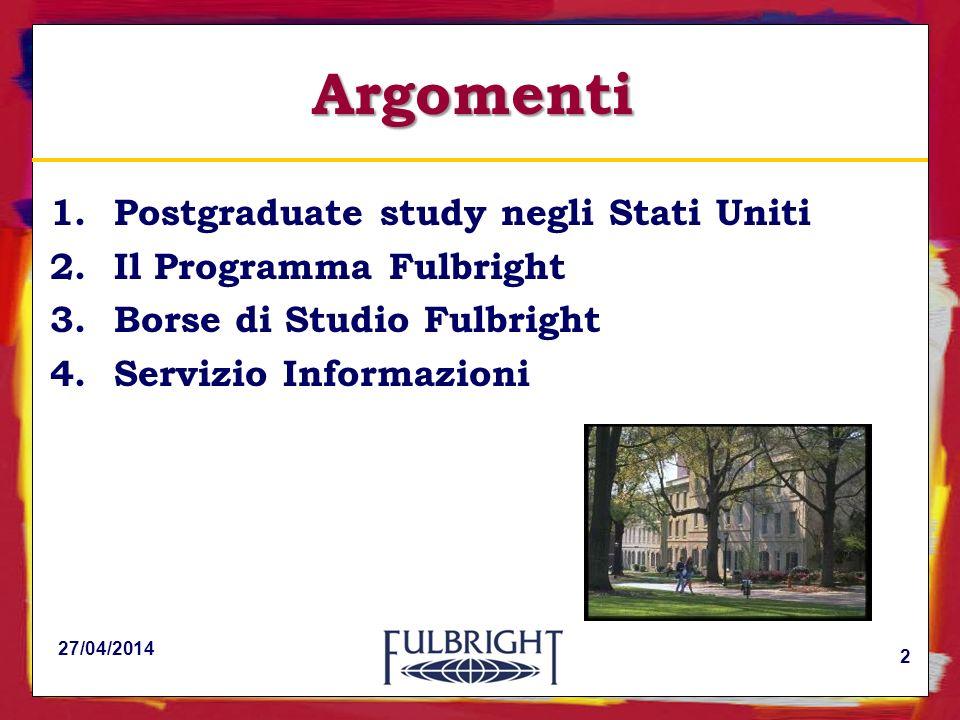 Argomenti 1.Postgraduate study negli Stati Uniti 2.Il Programma Fulbright 3.Borse di Studio Fulbright 4.Servizio Informazioni 27/04/2014 2