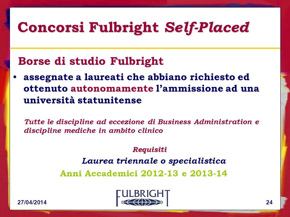 Concorsi Fulbright Self-Placed Borse di studio Fulbright assegnate a laureati che abbiano richiesto ed ottenuto autonomamente lammissione ad una università statunitense Tutte le discipline ad eccezione di Business Administration e discipline mediche in ambito clinicoRequisiti Laurea triennale o specialistica Anni Accademici 2012-13 e 2013-14 2427/04/2014