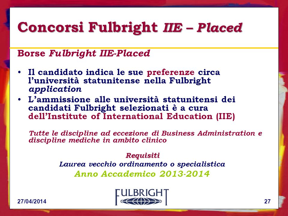 Concorsi Fulbright IIE – Placed Borse Fulbright IIE-Placed Il candidato indica le sue preferenze circa luniversità statunitense nella Fulbright application Requisiti Lammissione alle università statunitensi dei candidati Fulbright selezionati è a cura dellInstitute of International Education (IIE) Tutte le discipline ad eccezione di Business Administration e discipline mediche in ambito clinico Requisiti Laurea vecchio ordinamento o specialistica Anno Accademico 2013-2014 27/04/201427