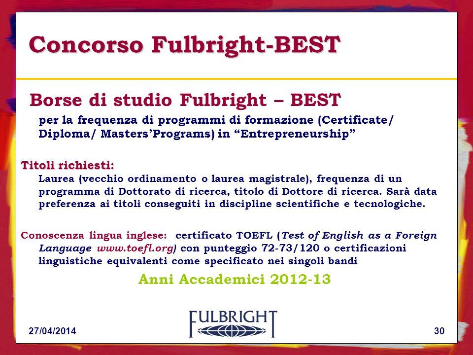 Concorso Fulbright-BEST Borse di studio Fulbright – BEST per la frequenza di programmi di formazione (Certificate/ Diploma/ MastersPrograms) in Entrepreneurship Titoli richiesti: Titoli richiesti: Laurea (vecchio ordinamento o laurea magistrale), frequenza di un programma di Dottorato di ricerca, titolo di Dottore di ricerca.