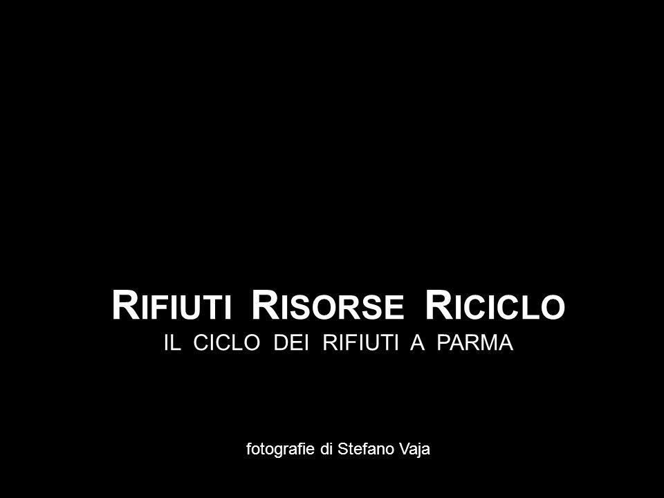R IFIUTI R ISORSE R ICICLO IL CICLO DEI RIFIUTI A PARMA fotografie di Stefano Vaja