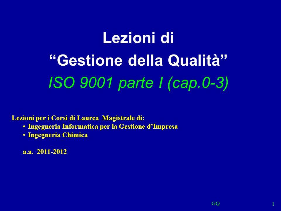 GQ 1 Lezioni di Gestione della Qualità ISO 9001 parte I (cap.0-3) Lezioni per i Corsi di Laurea Magistrale di: Ingegneria Informatica per la Gestione dImpresa Ingegneria Chimica a.a.