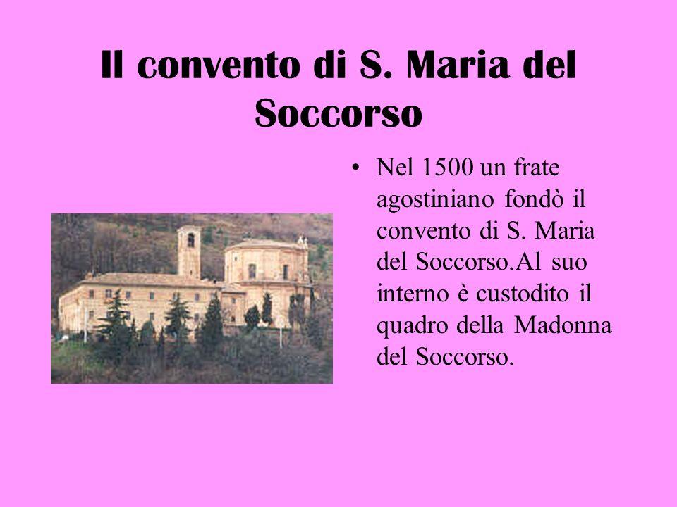 Il convento di S. Maria del Soccorso Nel 1500 un frate agostiniano fondò il convento di S. Maria del Soccorso.Al suo interno è custodito il quadro del
