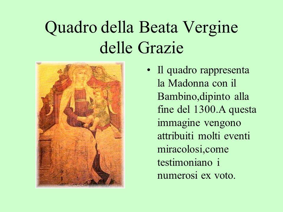 Quadro della Beata Vergine delle Grazie Il quadro rappresenta la Madonna con il Bambino,dipinto alla fine del 1300.A questa immagine vengono attribuiti molti eventi miracolosi,come testimoniano i numerosi ex voto.