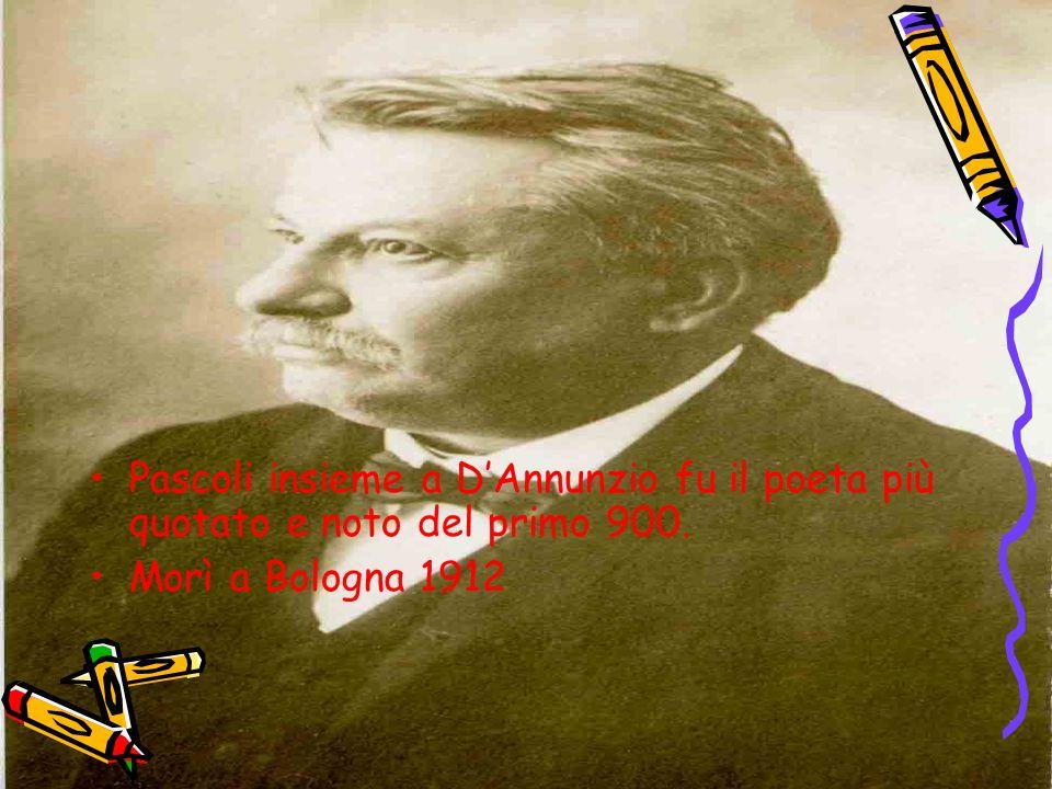Pascoli insieme a DAnnunzio fu il poeta più quotato e noto del primo 900. Morì a Bologna 1912
