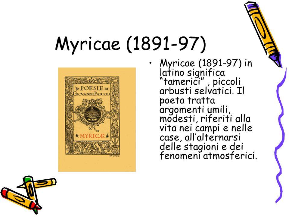 Myricae (1891-97) Myricae (1891-97) in latino significa tamerici, piccoli arbusti selvatici. Il poeta tratta argomenti umili, modesti, riferiti alla v