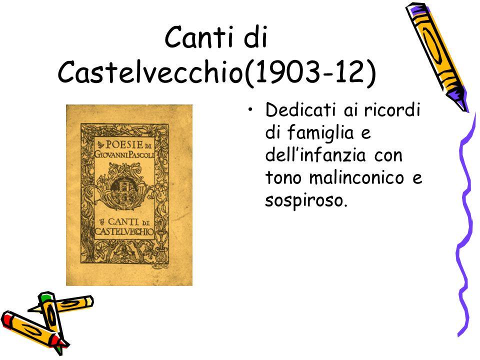 Canti di Castelvecchio(1903-12) Dedicati ai ricordi di famiglia e dellinfanzia con tono malinconico e sospiroso.