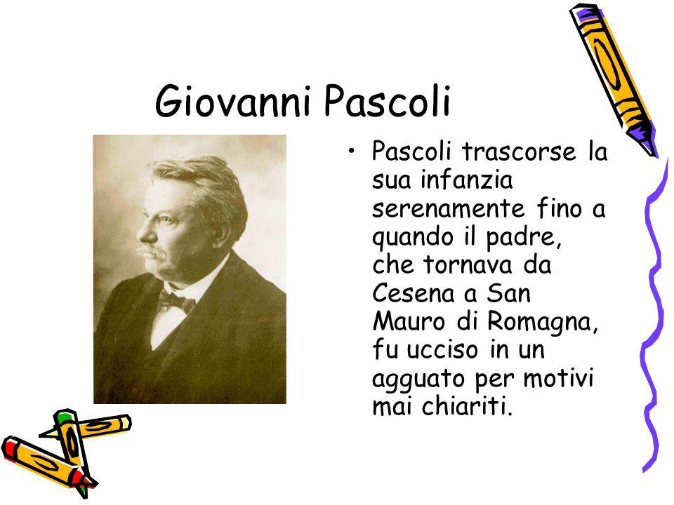 Giovanni Pascoli Pascoli trascorse la sua infanzia serenamente fino a quando il padre, che tornava da Cesena a San Mauro di Romagna, fu ucciso in un a
