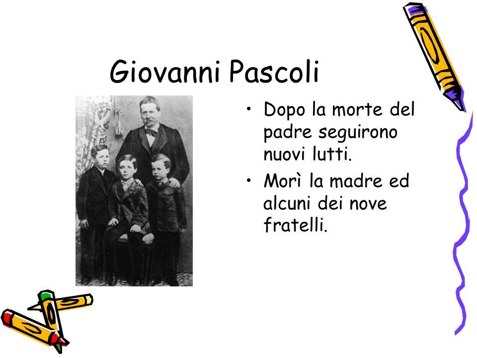 Giovanni Pascoli Dopo la morte del padre seguirono nuovi lutti. Morì la madre ed alcuni dei nove fratelli.