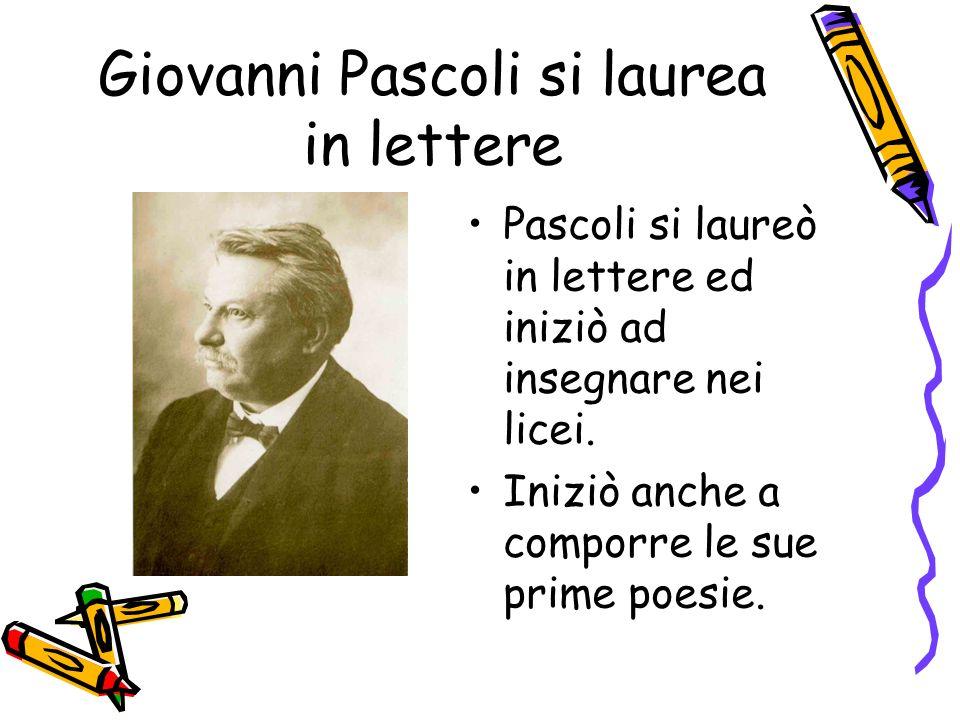 Giovanni Pascoli si laurea in lettere Pascoli si laureò in lettere ed iniziò ad insegnare nei licei. Iniziò anche a comporre le sue prime poesie.