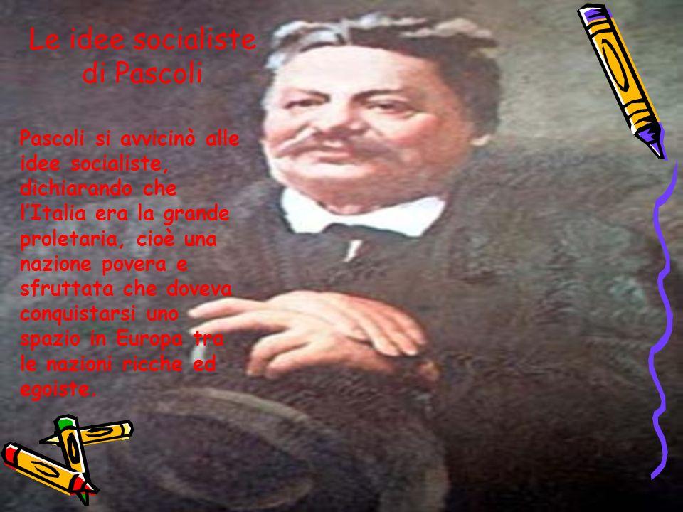 Le idee socialiste di Pascoli Pascoli si avvicinò alle idee socialiste, dichiarando che lItalia era la grande proletaria, cioè una nazione povera e sf