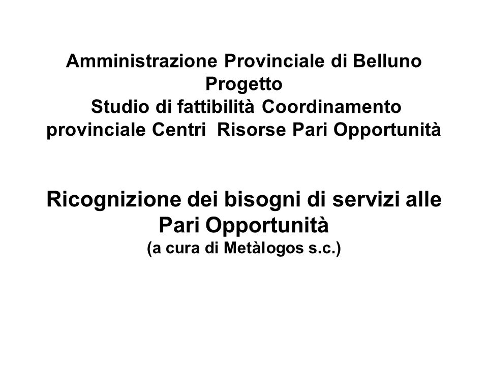 Amministrazione Provinciale di Belluno Progetto Studio di fattibilità Coordinamento provinciale Centri Risorse Pari Opportunità Ricognizione dei bisogni di servizi alle Pari Opportunità (a cura di Metàlogos s.c.)