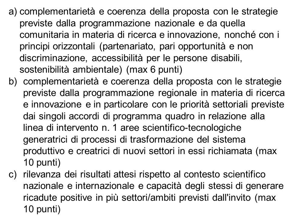 a)complementarietà e coerenza della proposta con le strategie previste dalla programmazione nazionale e da quella comunitaria in materia di ricerca e innovazione, nonché con i principi orizzontali (partenariato, pari opportunità e non discriminazione, accessibilità per le persone disabili, sostenibilità ambientale) (max 6 punti) b)complementarietà e coerenza della proposta con le strategie previste dalla programmazione regionale in materia di ricerca e innovazione e in particolare con le priorità settoriali previste dai singoli accordi di programma quadro in relazione alla linea di intervento n.
