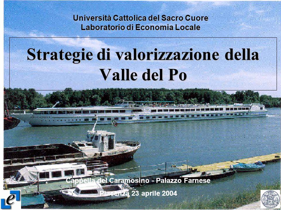 Strategie di valorizzazione della Valle del Po Università Cattolica del Sacro Cuore Laboratorio di Economia Locale Cappella del Caramosino - Palazzo Farnese Piacenza 23 aprile 2004