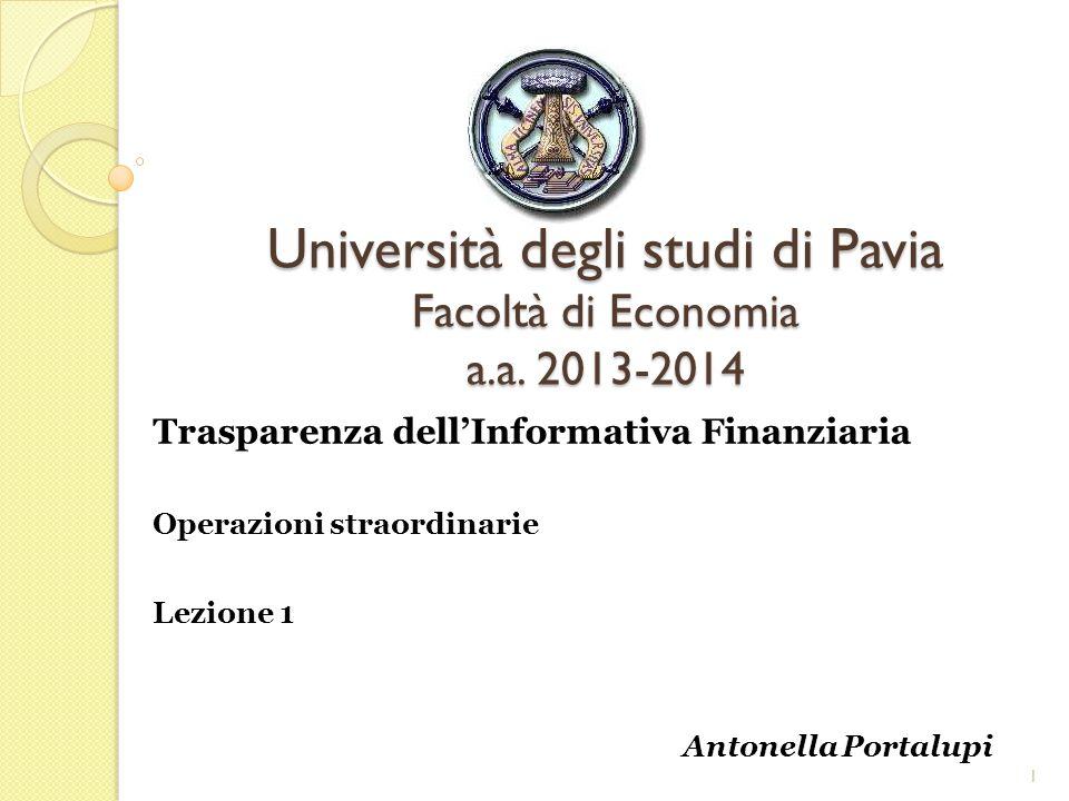Università degli studi di Pavia Facoltà di Economia a.a. 2013-2014 Trasparenza dellInformativa Finanziaria Operazioni straordinarie Lezione 1 Antonell