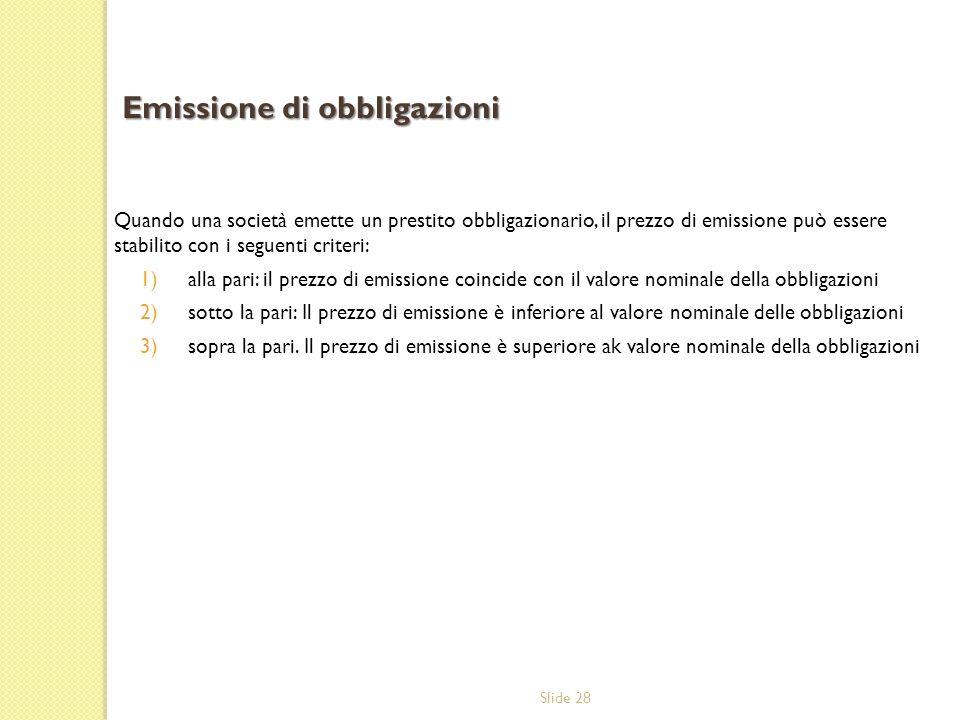 Slide 28 Quando una società emette un prestito obbligazionario, il prezzo di emissione può essere stabilito con i seguenti criteri: 1)alla pari: il pr