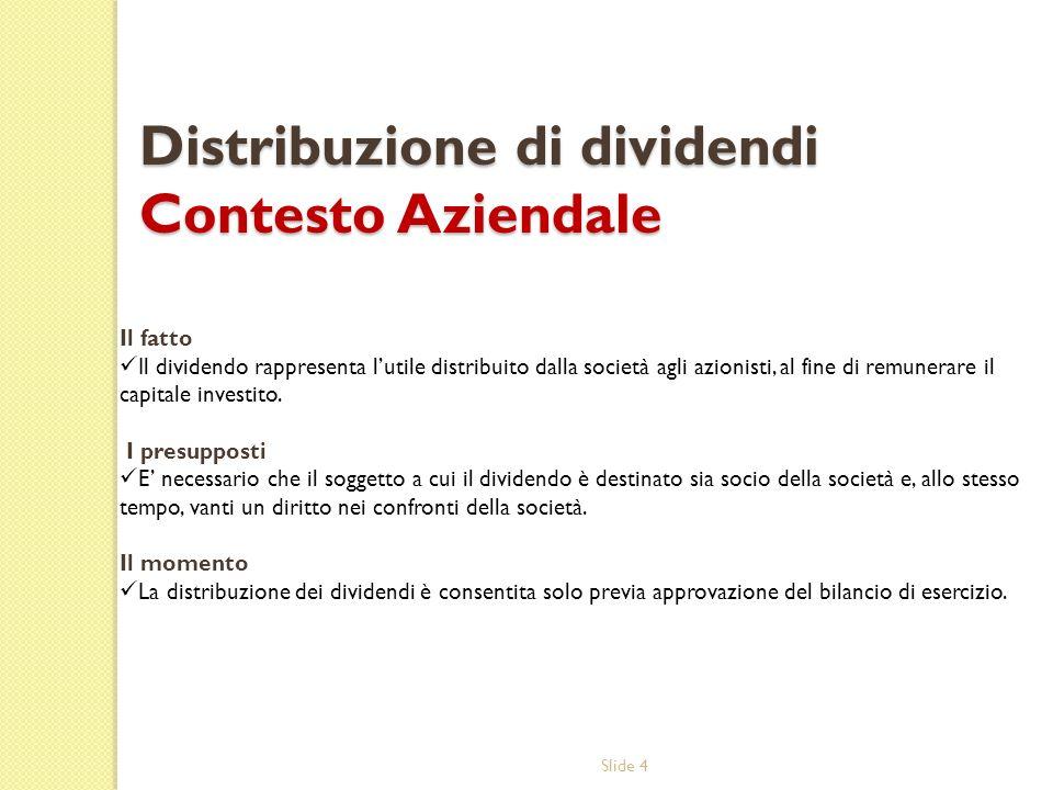 Slide 4 Distribuzione di dividendi Contesto Aziendale Il fatto Il dividendo rappresenta lutile distribuito dalla società agli azionisti, al fine di re