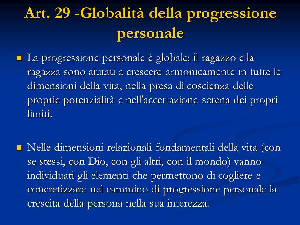Art. 29 -Globalità della progressione personale La progressione personale è globale: il ragazzo e la ragazza sono aiutati a crescere armonicamente in
