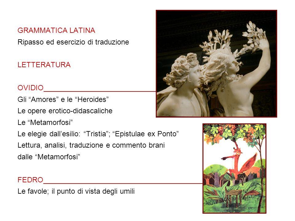 GRAMMATICA LATINA Ripasso ed esercizio di traduzione LETTERATURA OVIDIO___________________________________________ Gli Amores e le Heroides Le opere erotico-didascaliche Le Metamorfosi Le elegie dallesilio: Tristia; Epistulae ex Ponto Lettura, analisi, traduzione e commento brani dalle Metamorfosi FEDRO___________________________________________ Le favole; il punto di vista degli umili