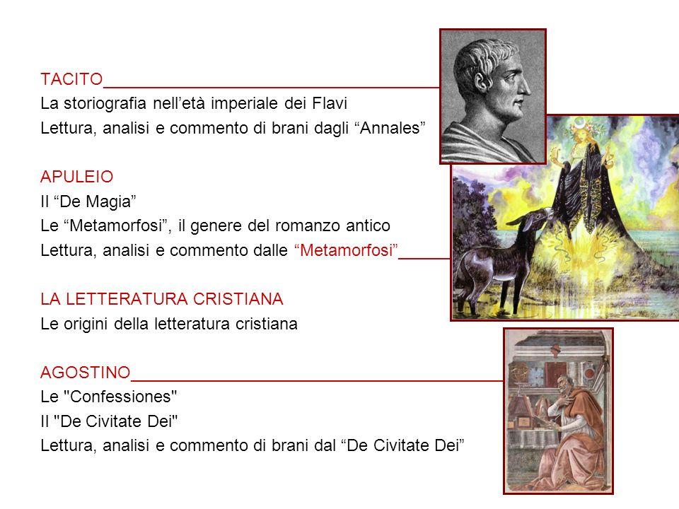 TACITO_________________________________________ La storiografia nelletà imperiale dei Flavi Lettura, analisi e commento di brani dagli Annales APULEIO Il De Magia Le Metamorfosi, il genere del romanzo antico Lettura, analisi e commento dalle Metamorfosi_____________ LA LETTERATURA CRISTIANA Le origini della letteratura cristiana AGOSTINO____________________________________________ Le Confessiones Il De Civitate Dei Lettura, analisi e commento di brani dal De Civitate Dei