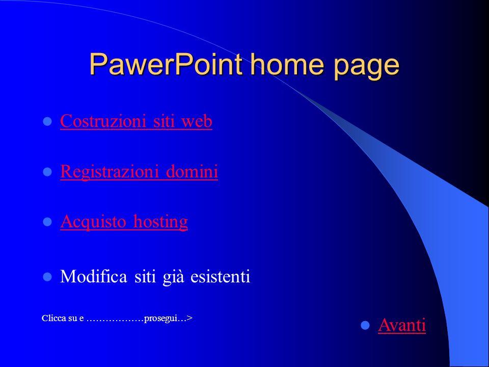 PawerPoint home page Costruzioni siti web Registrazioni domini Acquisto hosting Modifica siti già esistenti Clicca su e ………………prosegui…> Avanti