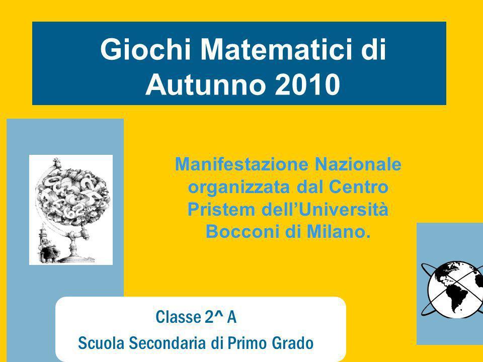 Classe 2^ A Scuola Secondaria di Primo Grado Giochi Matematici di Autunno 2010 Manifestazione Nazionale organizzata dal Centro Pristem dellUniversità