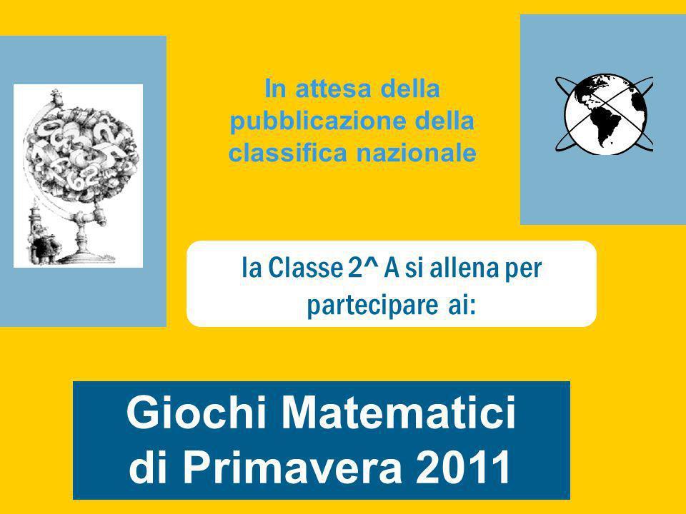 Giochi Matematici di Primavera 2011 In attesa della pubblicazione della classifica nazionale la Classe 2^ A si allena per partecipare ai: