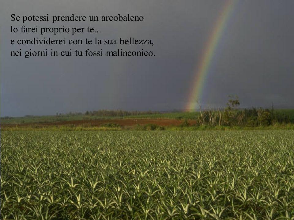 Se potessi prendere un arcobaleno lo farei proprio per te...