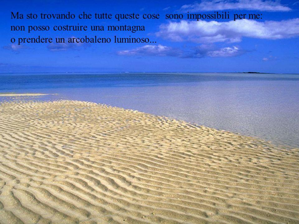 Ma sto trovando che tutte queste cose sono impossibili per me: non posso costruire una montagna o prendere un arcobaleno luminoso...