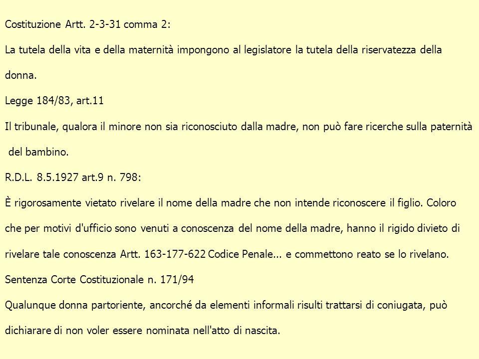 Costituzione Artt. 2-3-31 comma 2: La tutela della vita e della maternità impongono al legislatore la tutela della riservatezza della donna. Legge 184