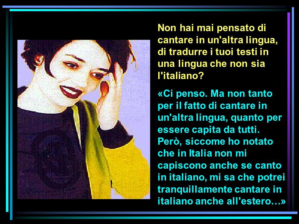 Non hai mai pensato di cantare in un'altra lingua, di tradurre i tuoi testi in una lingua che non sia l'italiano? «Ci penso. Ma non tanto per il fatto
