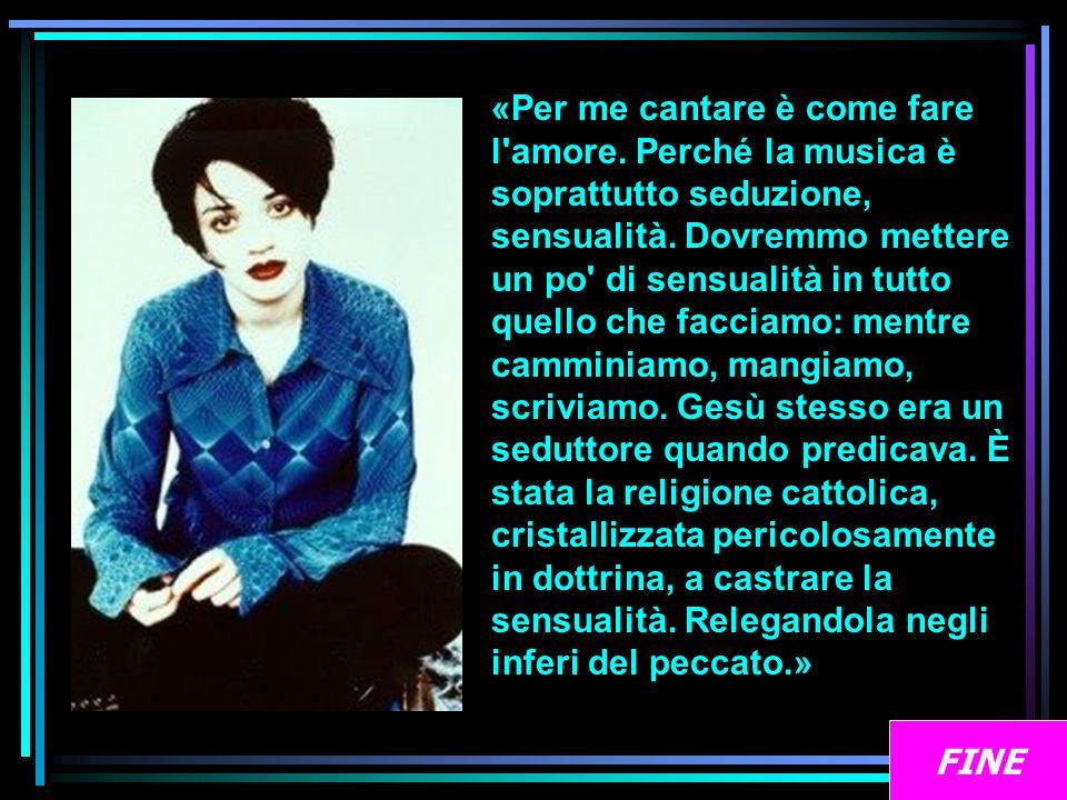 «Per me cantare è come fare l'amore. Perché la musica è soprattutto seduzione, sensualità. Dovremmo mettere un po' di sensualità in tutto quello che f
