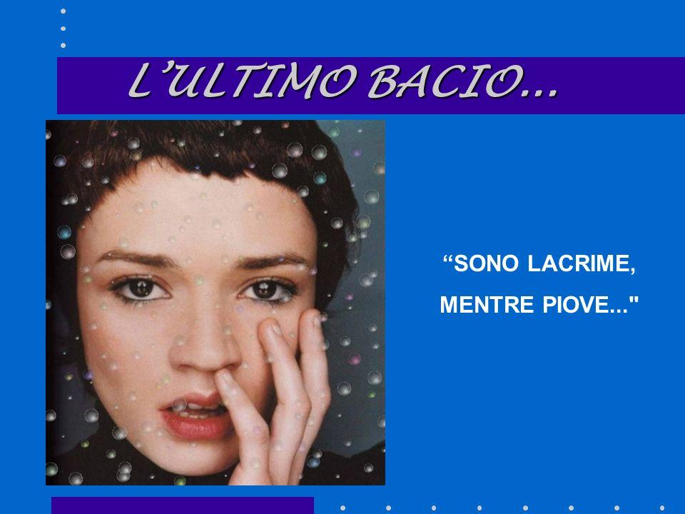 LULTIMO BACIO... LULTIMO BACIO... SONO LACRIME, MENTRE PIOVE...