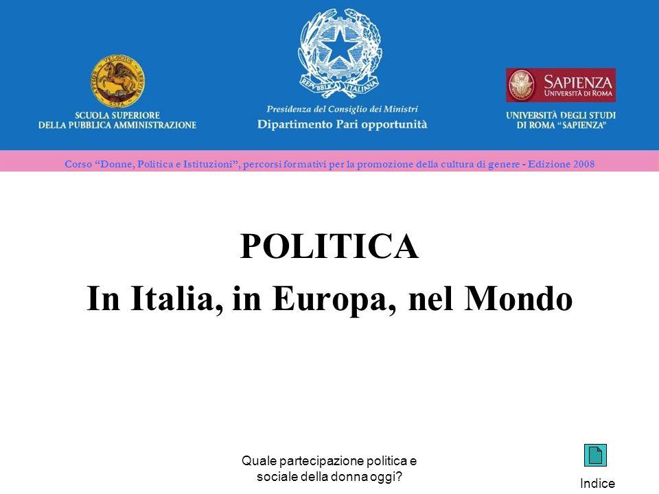 Corso Donne, Politica e Istituzioni, percorsi formativi per la promozione della cultura di genere - Edizione 2008 POLITICA In Italia, in Europa, nel Mondo Quale partecipazione politica e sociale della donna oggi.