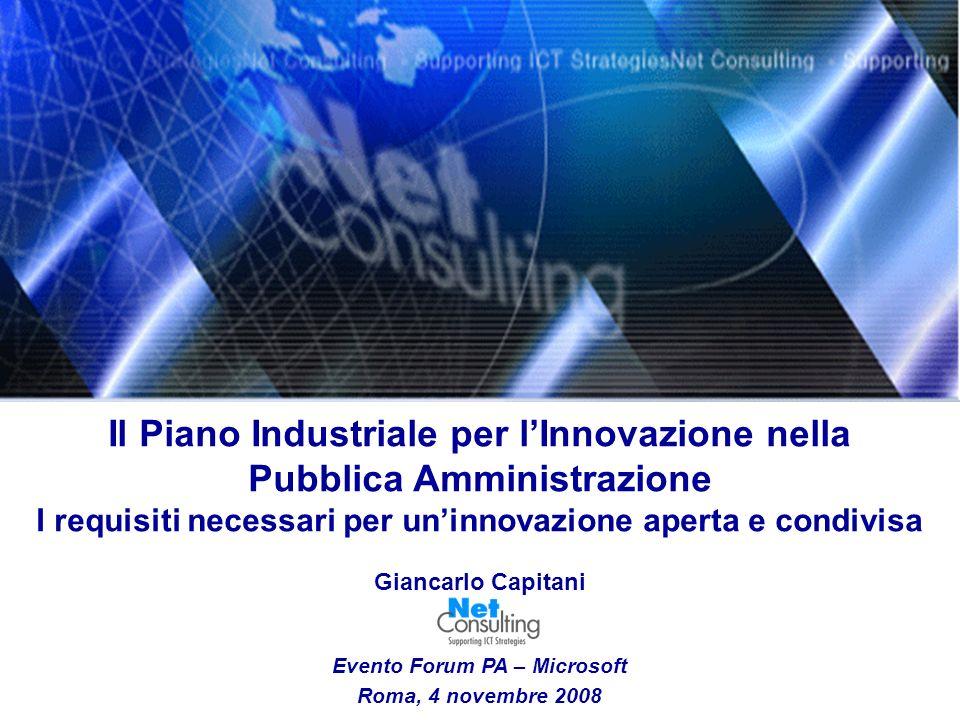 Il Piano Industriale per lInnovazione nella Pubblica Amministrazione I requisiti necessari per uninnovazione aperta e condivisa Giancarlo Capitani Evento Forum PA – Microsoft Roma, 4 novembre 2008