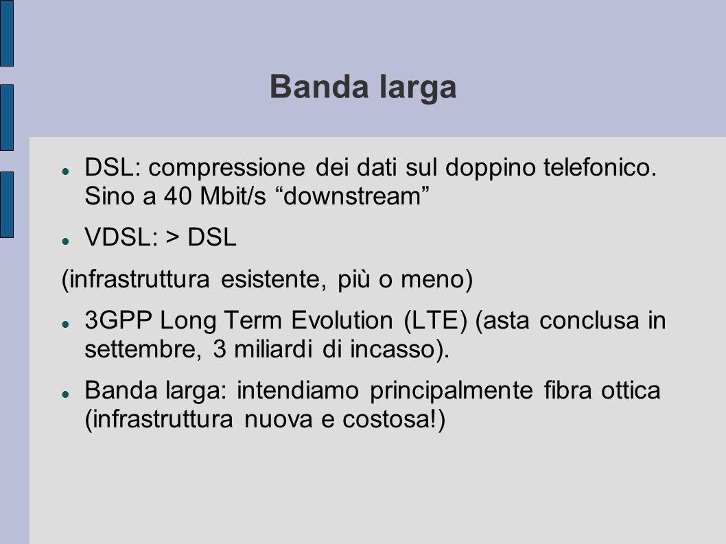 Banda larga DSL: compressione dei dati sul doppino telefonico. Sino a 40 Mbit/s downstream VDSL: > DSL (infrastruttura esistente, più o meno) 3GPP Lon