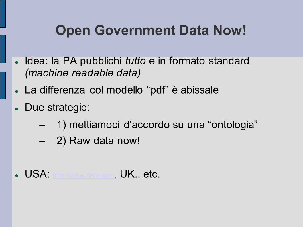 Open Government Data Now! Idea: la PA pubblichi tutto e in formato standard (machine readable data) La differenza col modello pdf è abissale Due strat