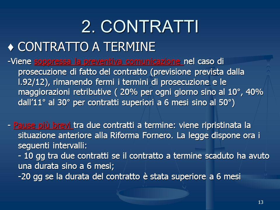 CONTRATTO A TERMINE CONTRATTO A TERMINE -Viene soppressa la preventiva comunicazione nel caso di prosecuzione di fatto del contratto (previsione prevista dalla l.92/12), rimanendo fermi i termini di prosecuzione e le maggiorazioni retributive ( 20% per ogni giorno sino al 10°, 40% dall11° al 30° per contratti superiori a 6 mesi sino al 50°) - Pause più brevi tra due contratti a termine: viene ripristinata la situazione anteriore alla Riforma Fornero.