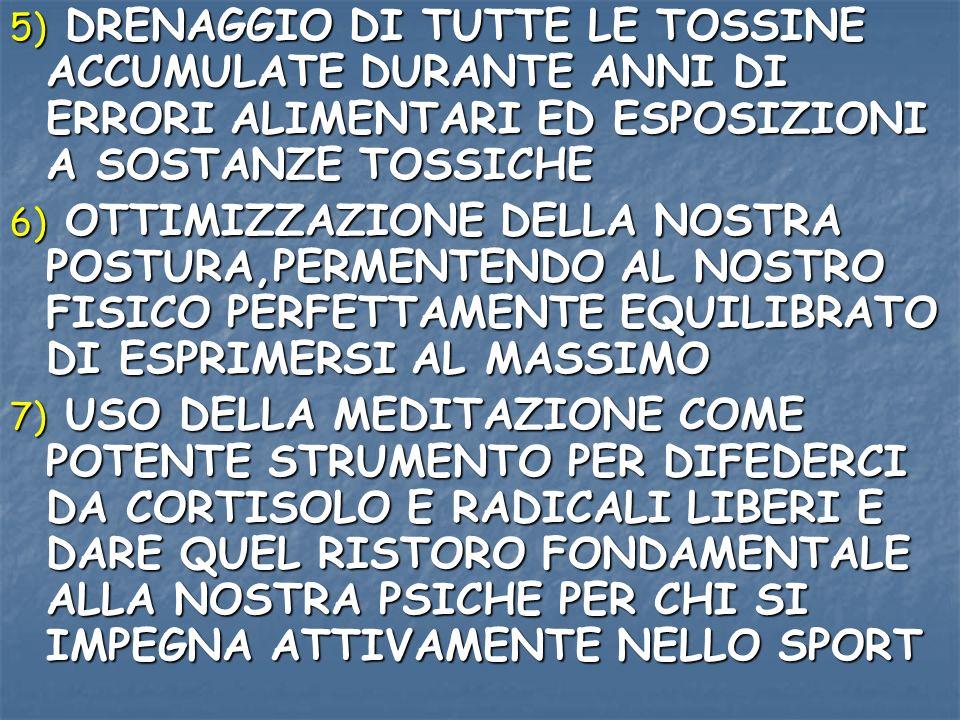 5) DRENAGGIO DI TUTTE LE TOSSINE ACCUMULATE DURANTE ANNI DI ERRORI ALIMENTARI ED ESPOSIZIONI A SOSTANZE TOSSICHE 6) OTTIMIZZAZIONE DELLA NOSTRA POSTUR